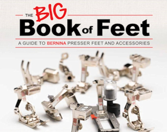The BIG Book of Feet: A Guide to BERNINA Presser Feet and Accessories