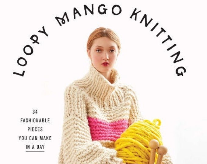 PRE SALE: Loopy Mango Knitting - 34 Fashionable Pieces You Can Make In A Day