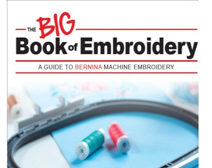 The BIG Book of Embroidery: A Guide to BERNINA Machine Embroidery