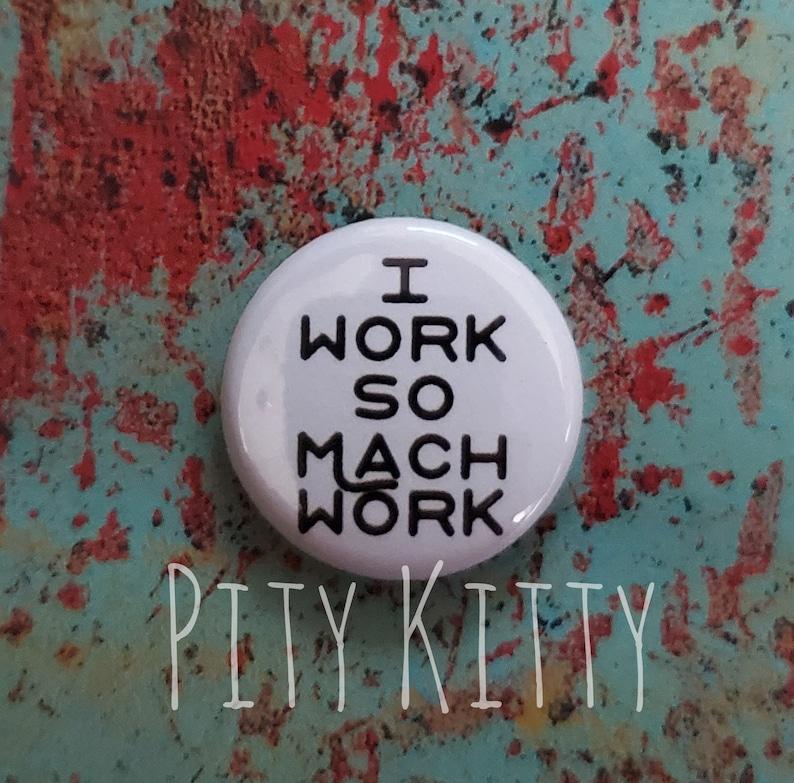 1 Button  I Work So Mach Work  Rebecca & Zied  90DF image 0