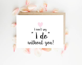 "Will you be my Bridesmaid Card | I can't say ""I do"" without you"