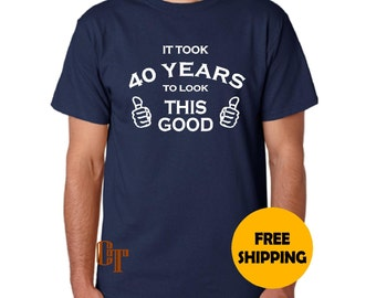 40th Birthday Gift For Man Custom T Shirt It Took 40 Years To Look This Good S M L XL 2XL 3XL Funny Gag Present Idea Dad Father Tee