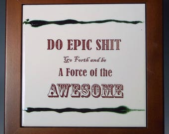Do Epic Shit, Go Forth and Be a Force of the Awesome