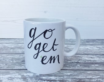 Positive quote mug - happy mug - motivational mug - Go get 'em mug - positivity mug - ceramic mug - hand lettering - typography positivitea