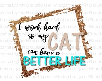 I Work Hard So My Cat Can Have a Better Life For Sublimation Printing, Png File, Cat Png, DTG printing, T-shirt, Tote Bag, Digital Download