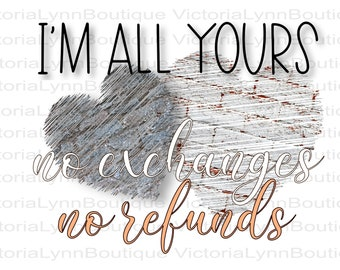 I'm All Yours No Exchanges No Refunds Valentines PNG For Sublimation Printing, Valentines Day, tshirt png, 300 DPI, Digital Download