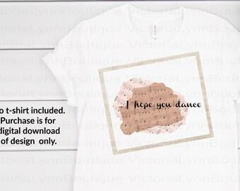 I Hope You Dance For Sublimation Printing, PNG File, 300 DPI, DTG printing, Instant Digital Download for Motivation
