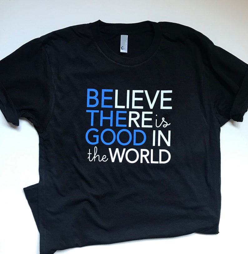 Be the Good in the World shirt Believe there is Good in the image 0
