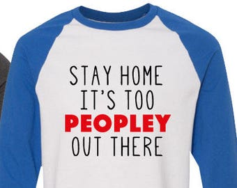 dcf0c6be4 Stay Home it's too Peopley Out There - Raglan, Tote Bag, V-Neck, Tee or  Longsleeve