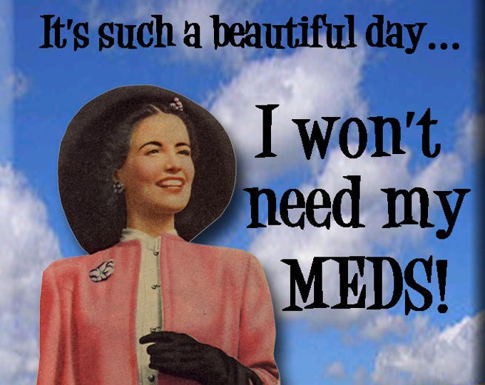It's such a beautiful day...I won't need my meds!  FRIDGE MAGNET