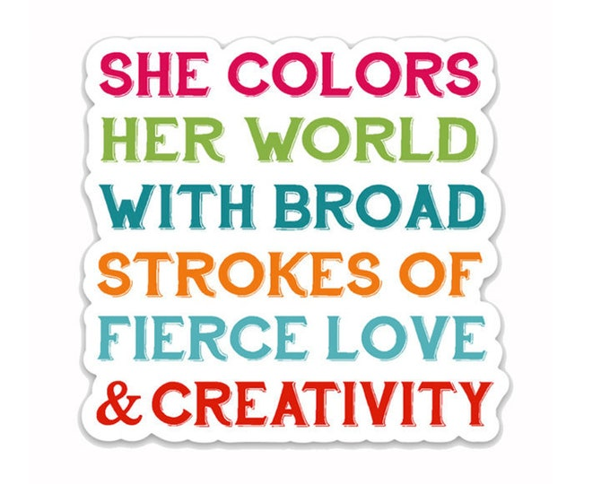 "She colors her world with broad strokes of fierce love & creativity- 3"" vinyl Sticker- Laptop decal- Water bottle Sticker-Female power-Quote"