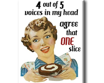 4 out of 5 voices in my head agree that one slice isn't going to kill me!  FRIDGE MAGNET