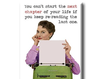 You can't start the next chapter of your life if you keep re-reading the last one.  Book themed FRIDGE MAGNET