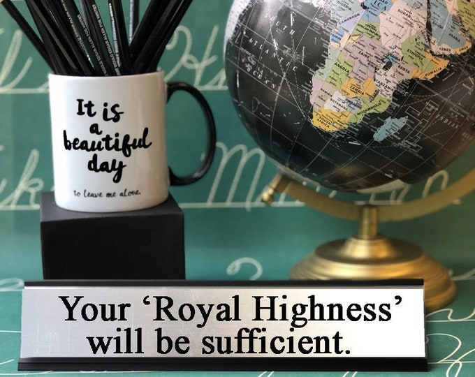 Your 'Royal Highness' will be sufficient.  Desk Top Name Plate Office Flair