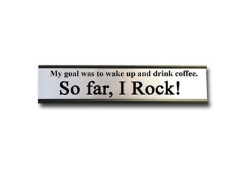 My goal was to wake up and drink coffee. So far, I Rock!  Desk Top Name Plate Office Flair