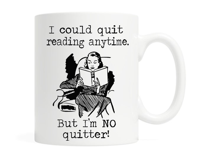 I could quit reading anytime. But I'm NO quitter!- 11 ounce Ceramic Mug - Witty - Reading - Book Lover - Gift for Reader- Gift for Librarian