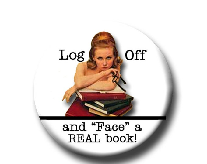 """Log Off and Face a Real Book -Pin Back Button - Reader Gift - Teacher Gift- Button Pin - Cute Button Pin - Literary -1.25 """"- Book Lover Gift"""