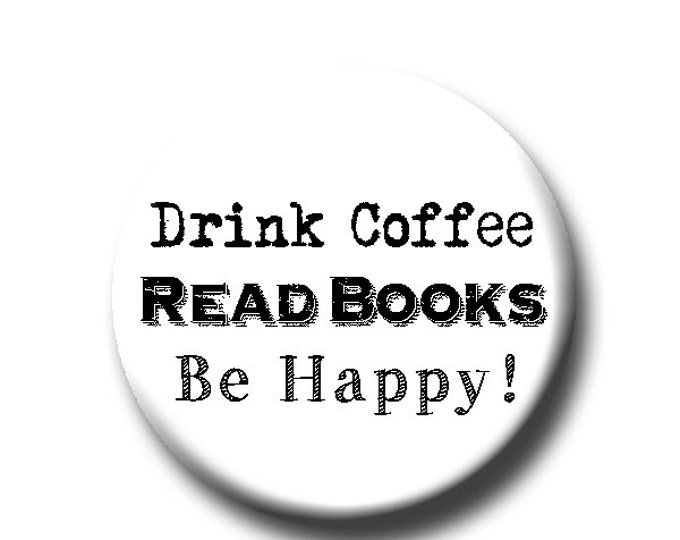 """Drink Coffee, Read Books, Be Happy! -Pin Back Button - Reader Gift - Button Pin - Cute Button Pin - Literary - 1.25 """" - Book Lover Gift"""