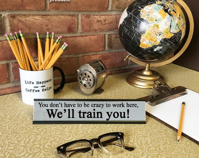 You don't have to be crazy to work here. We'll Train You!- Desk Top Name Plate Office Flair