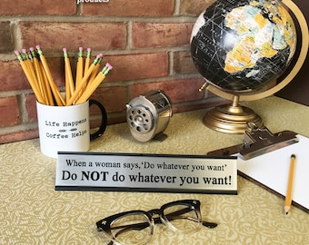 When a woman says 'Do whatever you want', Do Not do whatever you want!- Desk Top Name Plate Office Flair