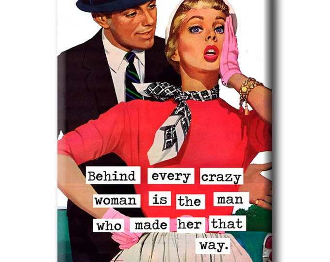 Behind every crazy woman is the man who made her that way FRIDGE MAGNET