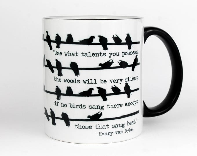 Use what talents you possess, the woods will be very silent if no birds sang- Quote by Henry Van Dyke- Coffee Mug