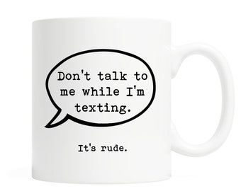 Don't talk to me while I'm texting. It's rude.- Coffee Mug