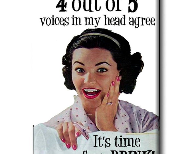 4 out of 5 voices in my head agree.. it's time for a drink ! FRIDGE MAGNET