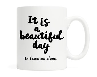 It is a beautiful day, to leave me alone.- Coffee Mug