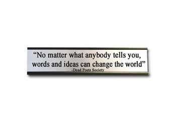 No matter what anybody tells you, words and ideas can change the world- Desk Top Name Plate Office Flair