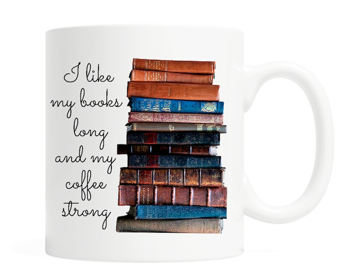 I like my books long and my coffee strong - 11 Ounce Ceramic Mug - Coffee Lover - Book Lover Gift- Reader Gift- Bookish Gift- Book Nerd