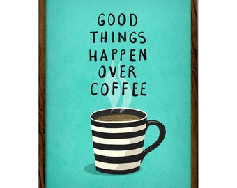 Good things happen over coffee. Turquoise Coffee print Coffee poster Coffee art Turquoise Kitchen print coffee wall art kitchen wall art