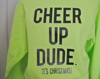 Cheer up dude! It's Christmas Sweatshirt, Neon Green sweatshirt, holiday tee, holiday sweatshirt, Christmas sweatshirt, holiday crew neck