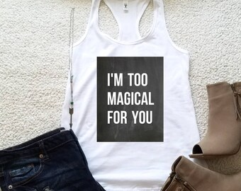 I'm too magical for you, graphic tank top, tween girls, teen girls, ladies funny graphic shirt women, shirts with sayings, women clothing