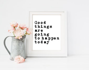 Good things are going to happen today quote print , 4x6, 8x10, 11x14, 13x19, for apartment, dorm, bedroom, or home decor