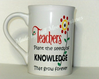 "Coffee cup mug ""Teachrs plant the seeds of knowledge that grow forever"" Teacher Appreciation gift 15 oz mug"