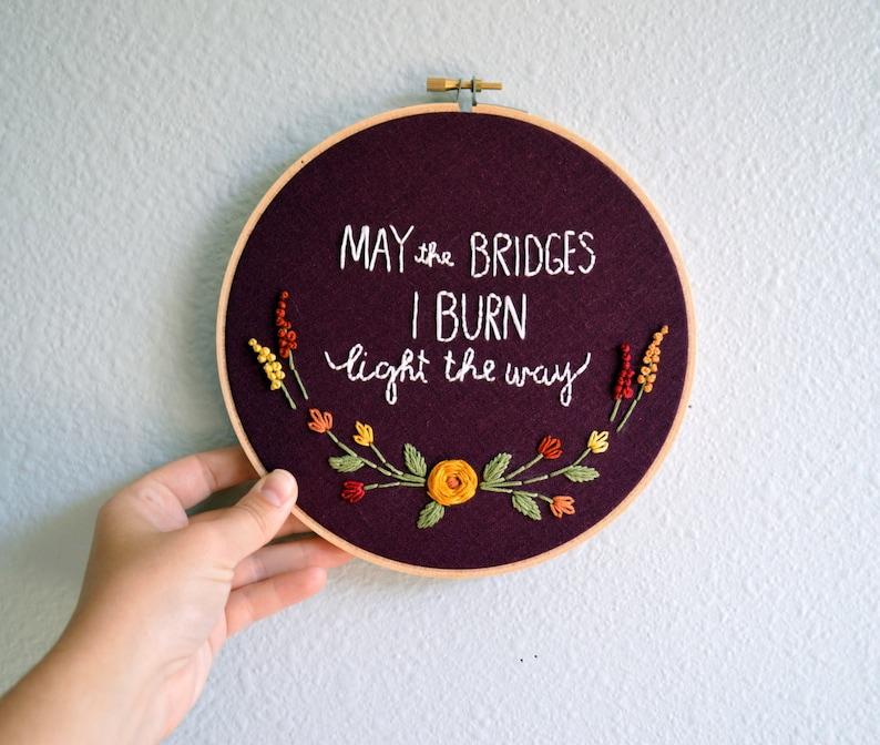 May the Bridges I Burn Light the Way Embroidery Hoop Art image 0