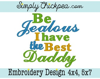 Embroidery Design - Be Jealous I Have the Best Daddy - Adorable Saying - Perfect for Father's Day - For 4x4 and 5x7 Hoops