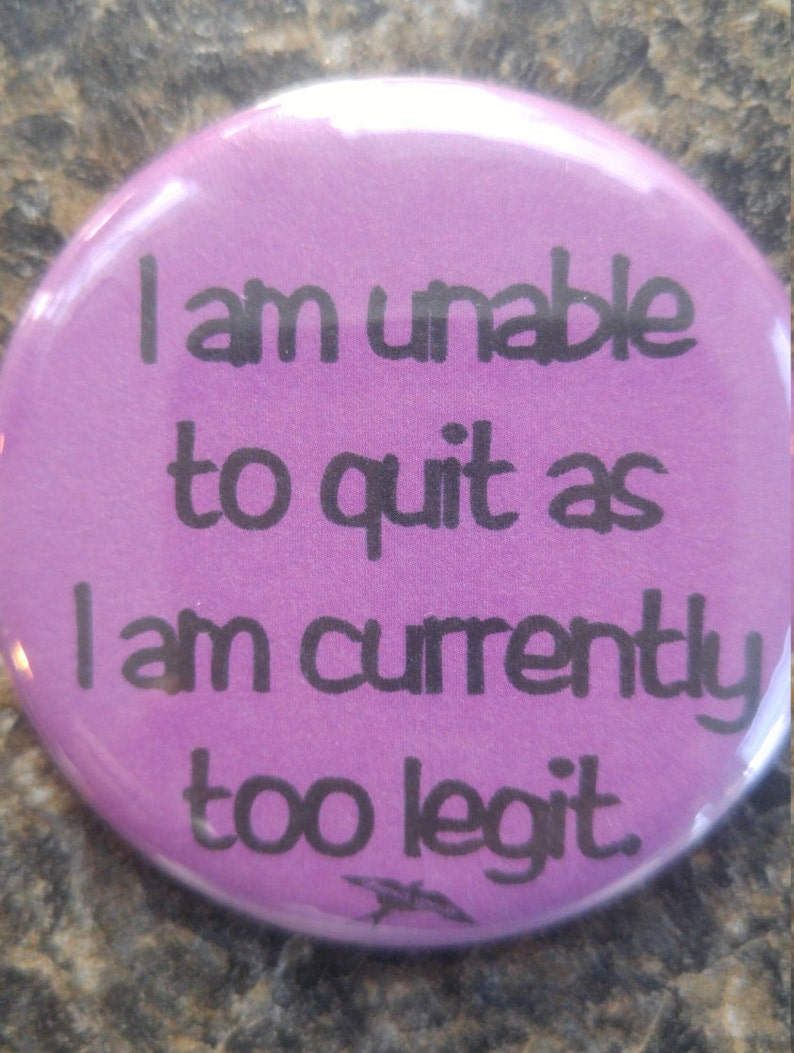 I am unable to quit as i am currently too legit pin back button
