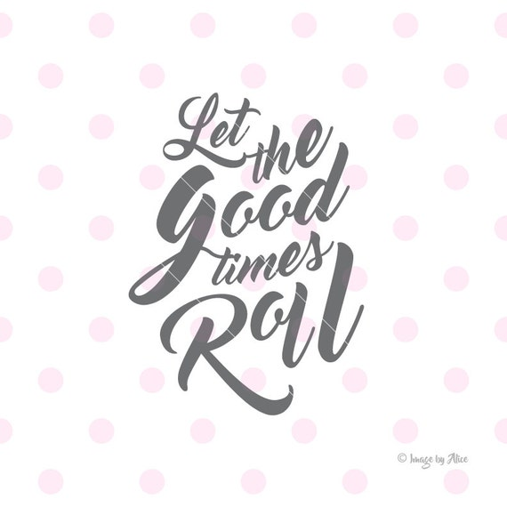 Good Times Quotes Let the good times roll SVG quotes prints Quote svg quote | Etsy Good Times Quotes