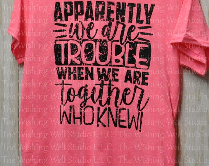 Apparently we are trouble when we are together, who knew! t-shirt