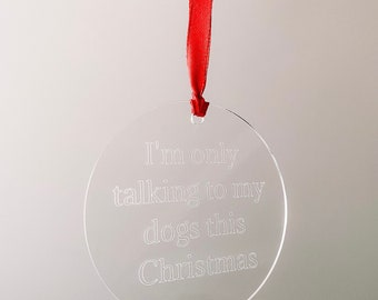 Engraved Acrylic I'm Only Talking To My Dogs This Christmas Decoration
