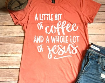 A Little Bit of Coffee and a Whole Lot of Jesus, Women's T-shirt, Christian Shirt, Graphic Tee, Mom Shirt, Women's Christian Shirts