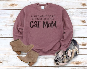 I Just Want To Be A Stay At Home Cat Mom, Cat Mom Gift, Cat Mom Shirt, Cat Lover Gift, Cat Lover Sweatshirt, Animal Lover Sweatshirt