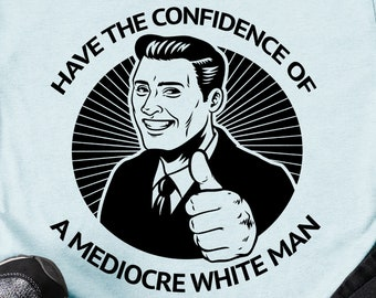 Feminist Shirt: Have the Confidence of a Mediocre White Man