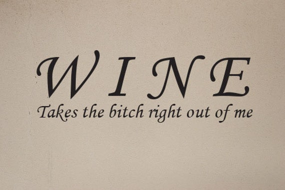 """Wine, Takes the Bitch Right Out of Me, Wall Art Decal 6.5""""x18"""", item#78"""