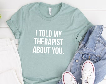 46e35b561 Therapist Shirt, I Told My Therapist About You, Psychology Shirt, Funny  Saying Shirt, Funny TShirts, Introvert