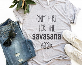 Yoga T Shirt, Only Here for the SAVASANA