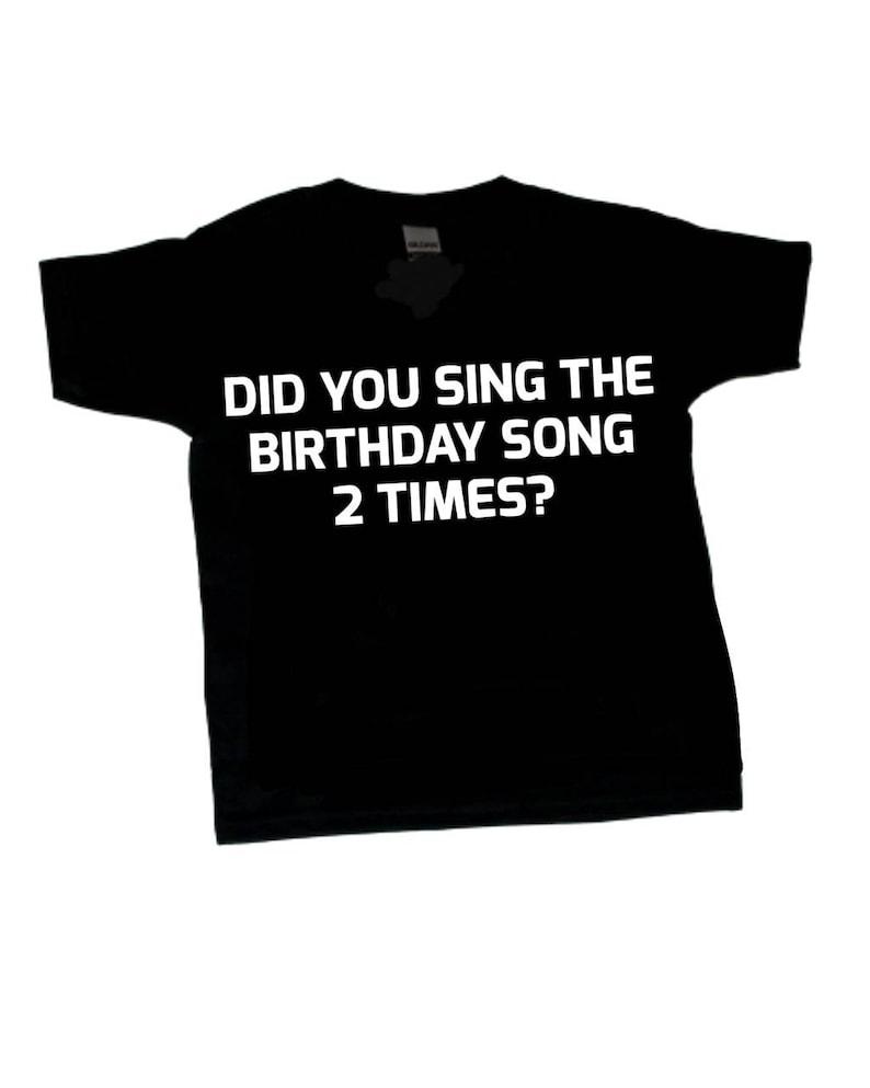 Did You Sing The Birthday Song 2 Times Tshirt Funny Tshirt image 0