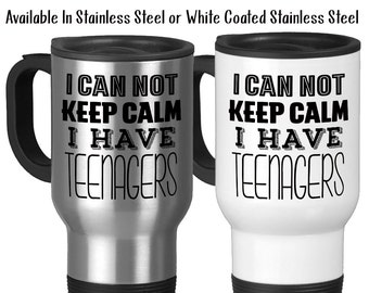 Travel Mug, I Can Not Keep Calm I Have Teenagers, Mother's Day, Father's Day, Parenting, Gift Idea, Stainless Steel, 14 oz